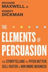 The Elements of Persuasion: Use Storytelling to Pitch Better, Sell Faster & Win More Business - Richard Maxwell, Robert Dickman