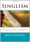 Singlism: What It Is, Why It Matters, and How to Stop It - Bella DePaulo