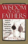 Wisdom of Our Fathers: Inspiring Life Lessons from Men Who Have Had Time to Learn Them - Joe Kita