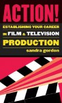 Action!: Establishing Your Career in Film and Television Production - Sandra Gordon