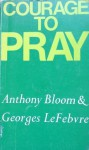 Courage To Pray - Anthony Bloom, Georges Lefebvre