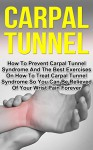 Carpal Tunnel: How To Prevent Carpal Tunnel Syndrome And The Best Exercises On How To Treat Carpal Tunnel Syndrome So You Can Be Relieved Of Your Wrist ... Carpal Tunnel Cure, Wrist Pain Prevention) - Grant Harrison