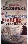 Ispovijesti starog pokvarenjaka : nesabrane priče i eseji : 1944-1990 - Charles Bukowski, Vojo Šindolić