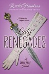 Lady Renegades: a Rebel Belle Novel - Rachel Hawkins