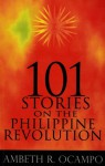 101 Stories on the Philippine Revolution - Ambeth R. Ocampo