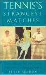 Tennis's Strangest Matches: Extraordinary But True Stories from Over a Century of Tennis - Peter Seddon