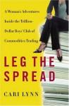 Leg the Spread: A Woman's Adventures Inside the Trillion-Dollar Boys Club of Commodities Trading - Cari Lynn