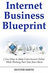 Internet Business Blueprints: 2 Fun Ways to Make Extra Income Online While Working Part-Time from Home - Hunter Smith