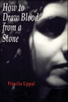 How to Draw Blood from a Stone - Priscila Uppal