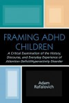 Framing ADHD Children: A Critical Examination of the History, Discourse, and Everyday Experience of Attention Deficit/Hyperactivity Disorder - Adam Rafalovich