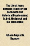 The Life of Jesus Christ in Its Historical Connexion and Historical Development, Tr. by J. M'Clintock and C.E. Blumenthal - Johann August W. Neander