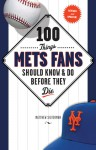 100 Things Mets Fans Should Know & Do Before They Die - Matthew Silverman