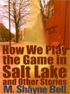 How We Play the Game in Salt Lake and Other Stories - M. Shayne Bell