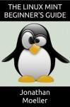 The Linux Mint Beginner's Guide (Computer Beginner's Guides) - Jonathan Moeller