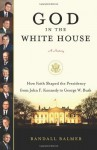 God in the White House: A History: How Faith Shaped the Presidency from John F. Kennedy to George W. Bush - Randall Balmer