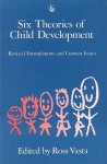 Six Theories of Child Development: Revised Formulations and Current Issues - Ross Vasta