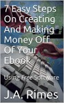 7 Easy Steps On Creating And Making money off Of Your Ebook: Using Free Software - J.A. Rimes
