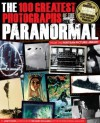 The 100 Greatest Photographs of the Paranormal: Taken from the Fortean Picture Library - Janet Bord, Mark Fraser, Richard Holland