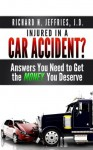 Injured in a Car Accident? Answers You Need to Get the Money You Deserve - Richard Jeffries, Joy Hoeffler