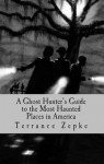 A Ghost Hunter's Guide to the Most Haunted Places in America - Terrance Zepke