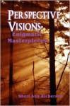 Perspective Visions: Enigmatic Masterpieces - Sheri Ann Richerson