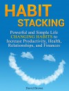 Habit Stacking: Powerful and Simple Life Changing Habits to Increase Productivity, Health, Relationships, and Finances (Habit stacking, Habit change, Self-help) - David Brown