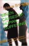 SEVEN CAUSES OF HUMAN SUFFERING: Its Causes, Its Purpose and its fast approaching end - Steve Brown