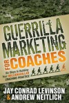 Guerrilla Marketing for Coaches: Six Steps to Building Your Million-Dollar Coaching Practice - Jay Conrad Levinson, Andrew Neitlich