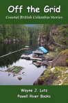 Off the Grid (Coastal British Columbia Stories) - Wayne J. Lutz