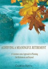 ACHIEVING A MEANINGFUL RETIREMENT: A Common-sense Approach to Planning for Retirement and Beyond - Clarice Santa