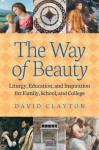 The Way of Beauty: Liturgy, Education, and Inspiration for Family, School, and College - David Clayton