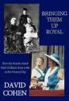 Bringing Them Up Royal: How the Royals Raised their Children from 1066 to the Present Day - David Cohen