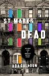 St. Marks Is Dead: The Many Lives of America's Hippest Street - Ada Calhoun