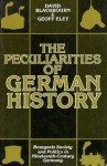 The Peculiarities of German History: Bourgeois Society and Politics in Nineteenth-Century Germany - David Blackbourn, Geoff Eley