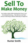 SELL TO MAKE MONEY: Earn Dollars Online While Working Part-Time In Your Home-Based Business... Play Games to Get Paid, Amazon Publishing & Affiliate Marketing for Beginners - Hunter Smith
