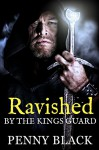 Ravished By The Kings Guard (Steamy Historical Romance) - Penny Black