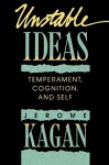 Unstable Ideas: Temperament, Cognition, and Self - Jerome Kagan