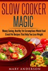 Slow Cooker Magic: Money Saving, Healthy Yet Scrumptious Whole Food Crock Pot Recipes That Help You Lose Weight (Easy Whole Food Meals, Healthy Eating, ... Crock Pot Cooking, Fix and Forget Meals) - Mary Anderson