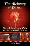 The Alchemy of Dance: Sacred Dance as a Path to the Universal Dancer - Leslie Zehr