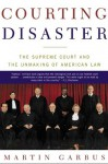 Courting Disaster: The Supreme Court and the Unmaking of American Law - Martin Garbus