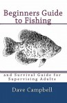Beginners Guide to Fishing: and Survival Guide for Supervising Adults - Dave Campbell