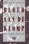 Bloed aan de klomp: de eerste vaderlandse schandaalkroniek: Nederlandse schurken in het buitenland - Ewald Vanvugt