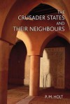 The Crusader States and Their Neighbours: 1098-1291 - P.M. Holt