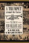 A Trumpet around the Corner: The Story of New Orleans Jazz (American Made Music Series) - Samuel Charters