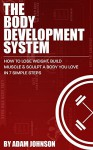 The Body Development System: How To Lose Weight, Build Muscle & Sculpt A Body You Love In 7 Simple Steps - Adam Johnson
