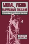 Moral Vision and Professional Decisions: The Changing Values of Women and Men Lawyers - Rand Jack, Dana Crowley Jack