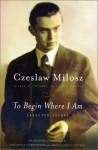 To Begin Where I Am: Selected Essays - Czesław Miłosz, Bogdana Carpenter, Madeline G. Levine