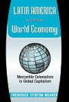 Latin America In The World Economy: Mercantile Colonialism To Global Capitalism - Frederick Stirton Weaver