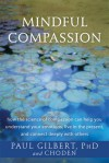 Mindful Compassion: How the Science of Compassion Can Help You Understand Your Emotions, Live in the Present, and Connect Deeply with Others - Paul Gilbert, Choden
