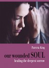 our wounded SOUL: healing the deepest sorrow (the Chronicles of Suicide Book 1) - Patricia King